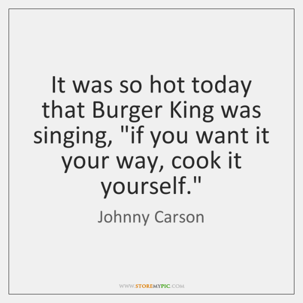 "It was so hot today that Burger King was singing, ""if you ..."
