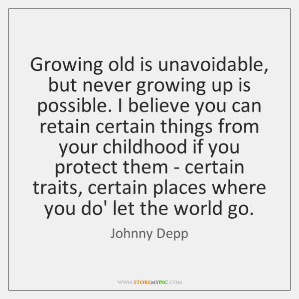 Growing old is unavoidable, but never growing up is possible. I believe ...
