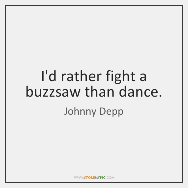 I'd rather fight a buzzsaw than dance.