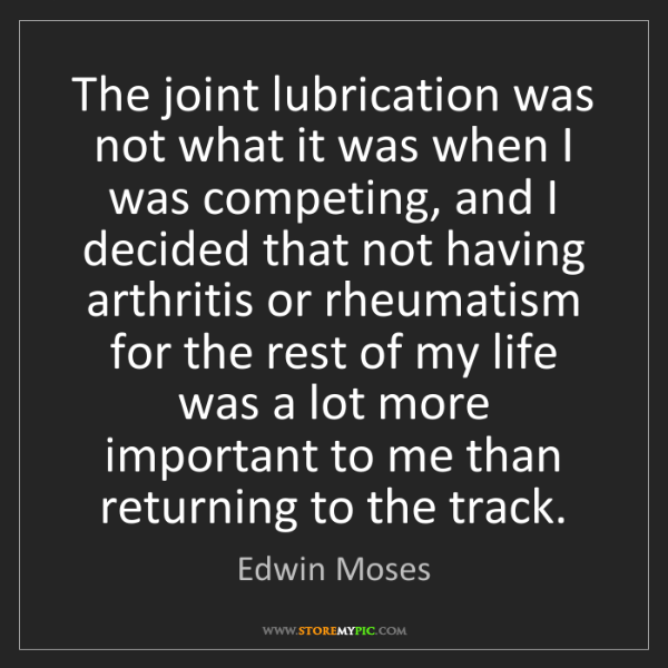 Edwin Moses: The joint lubrication was not what it was when I was...