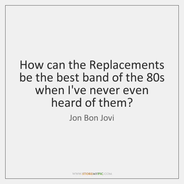How can the Replacements be the best band of the 80s when ...