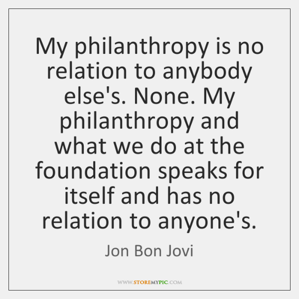 My philanthropy is no relation to anybody else's. None. My philanthropy and ...
