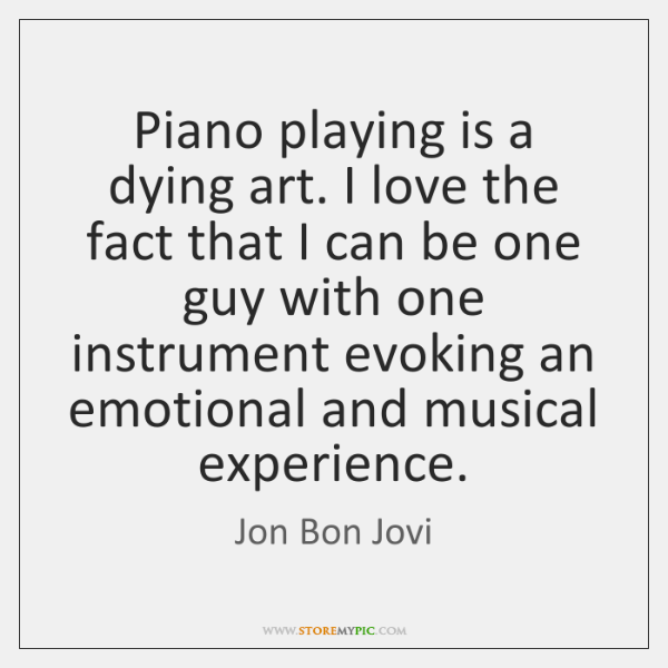 Piano playing is a dying art. I love the fact that I ...