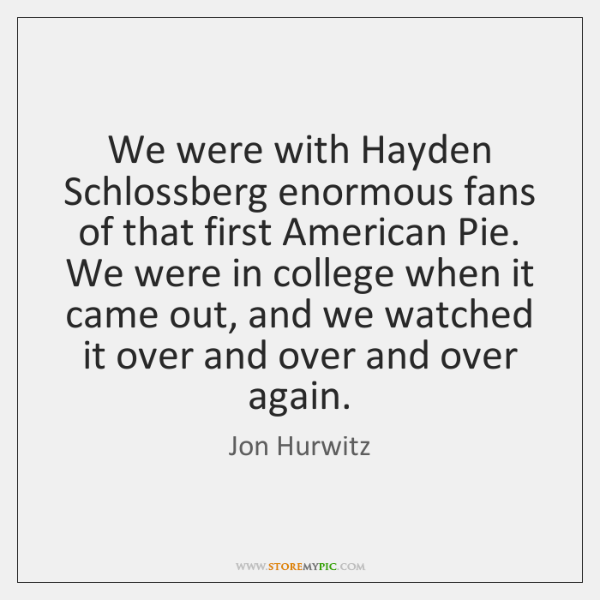 We were with Hayden Schlossberg enormous fans of that first American Pie. ...