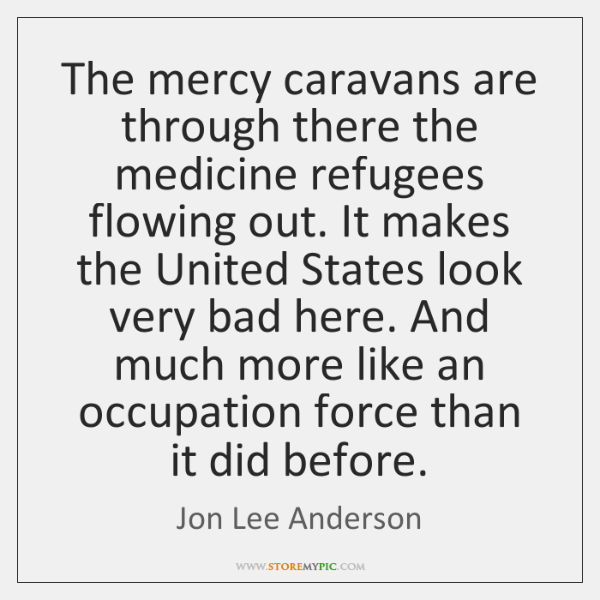 The mercy caravans are through there the medicine refugees flowing out. It ...