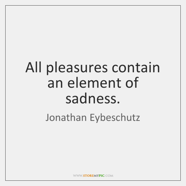 All pleasures contain an element of sadness.