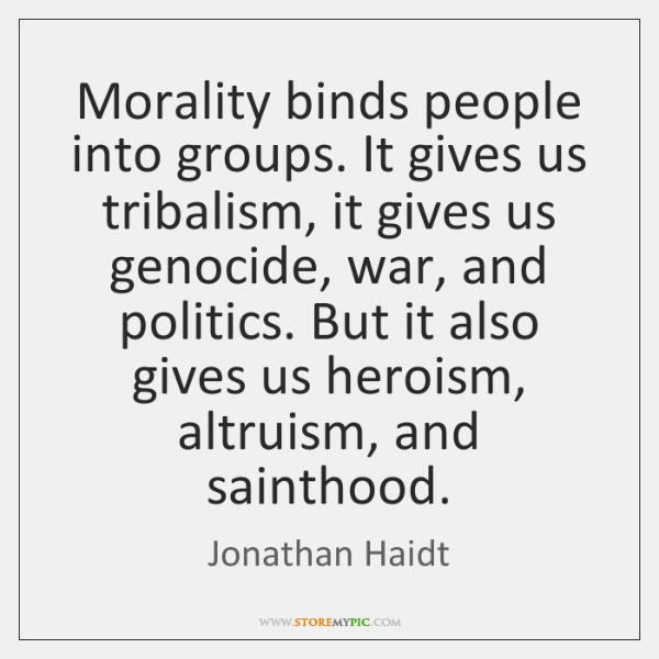 Morality binds people into groups. It gives us tribalism, it gives us ...