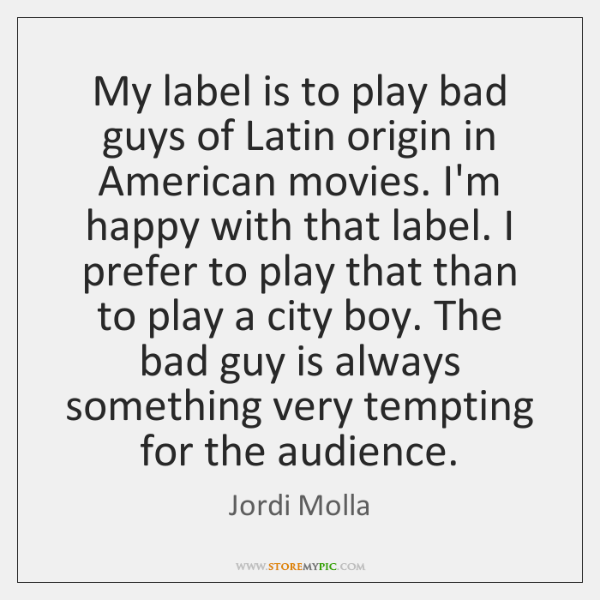 My label is to play bad guys of Latin origin in American ...