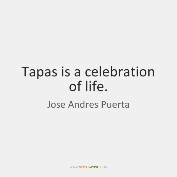 Tapas is a celebration of life.