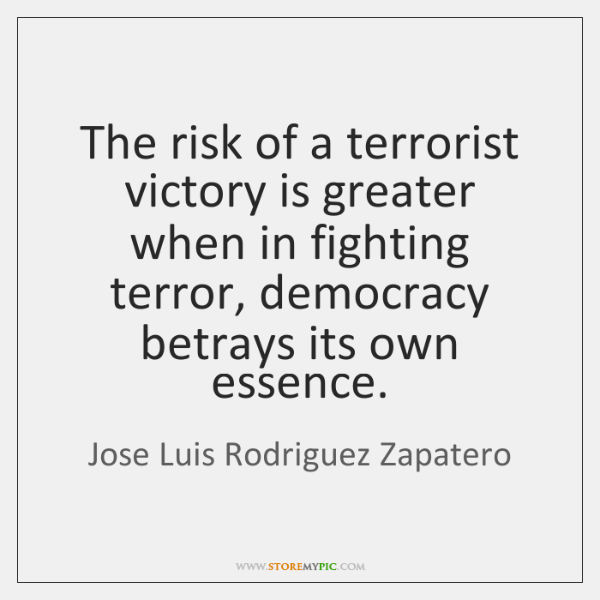 The risk of a terrorist victory is greater when in fighting terror, ...