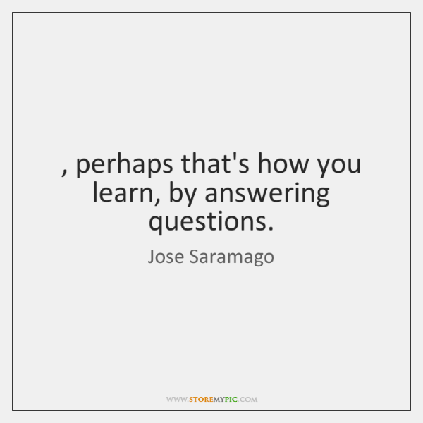 , perhaps that's how you learn, by answering questions.