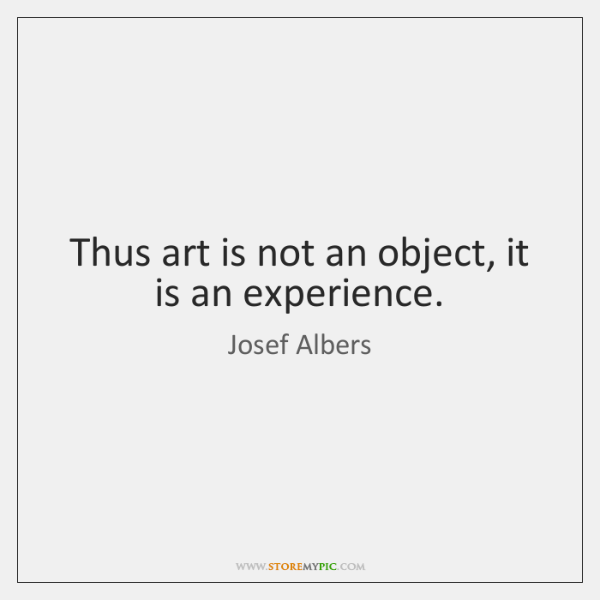 Thus art is not an object, it is an experience.