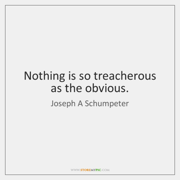 Nothing is so treacherous as the obvious.