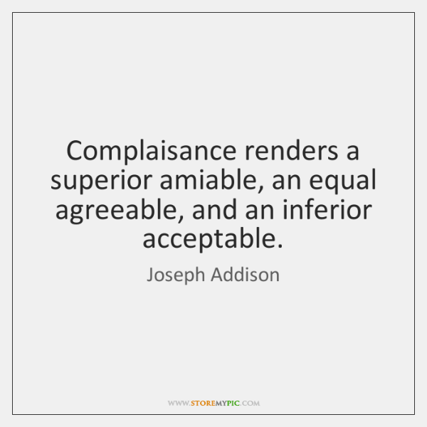 Complaisance renders a superior amiable, an equal agreeable, and an inferior acceptable.