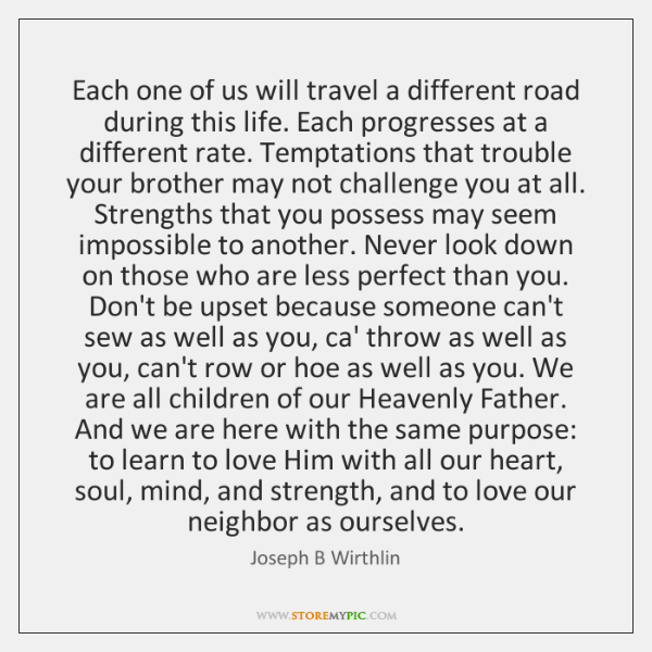 Each one of us will travel a different road during this life. ...