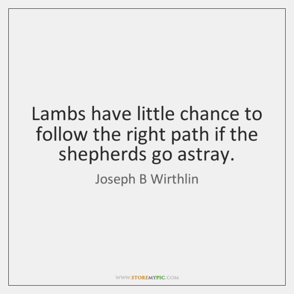 Lambs have little chance to follow the right path if the shepherds ...