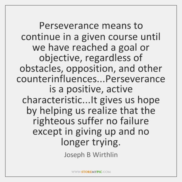Perseverance means to continue in a given course until we have reached ...