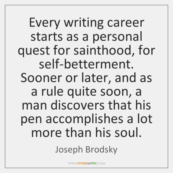 Every writing career starts as a personal quest for sainthood, for self-betterment. ...