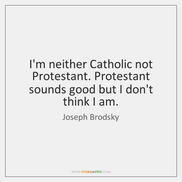I'm neither Catholic not Protestant. Protestant sounds good but I don't think ...