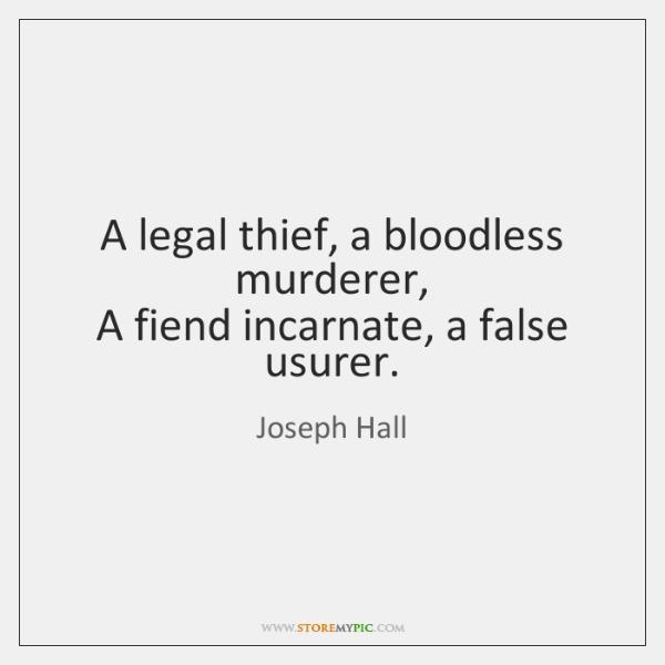 A legal thief, a bloodless murderer,   A fiend incarnate, a false usurer.