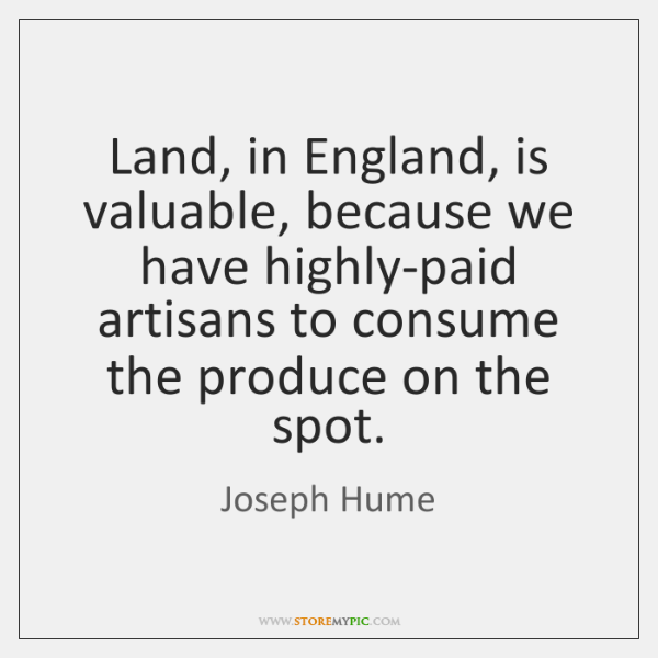 Land, in England, is valuable, because we have highly-paid artisans to consume ...