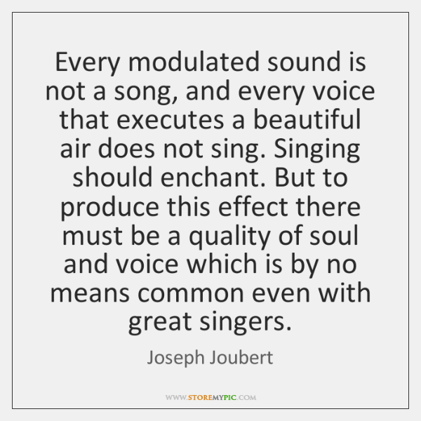 Every modulated sound is not a song, and every voice that executes ...