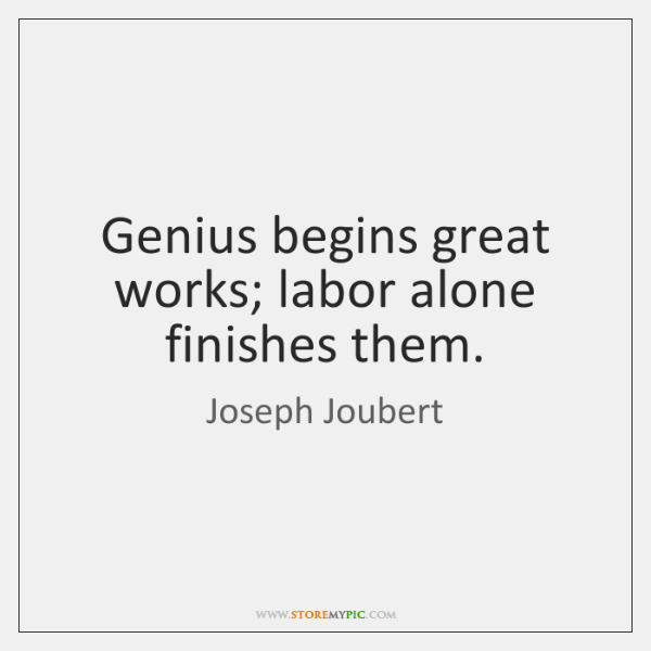 Genius begins great works; labor alone finishes them.