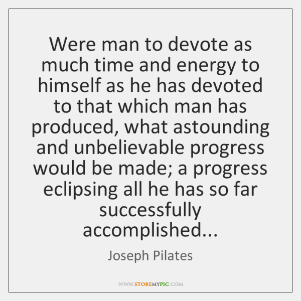 Were man to devote as much time and energy to himself as ...