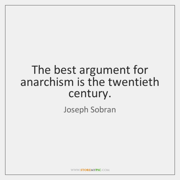 The best argument for anarchism is the twentieth century.