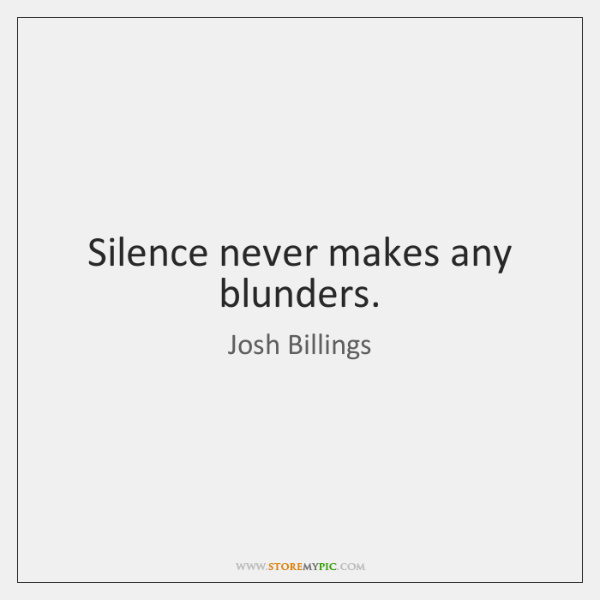 Silence never makes any blunders.