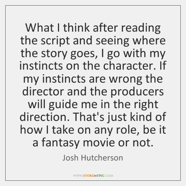 What I think after reading the script and seeing where the story ...