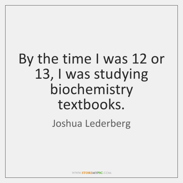 By the time I was 12 or 13, I was studying biochemistry textbooks.
