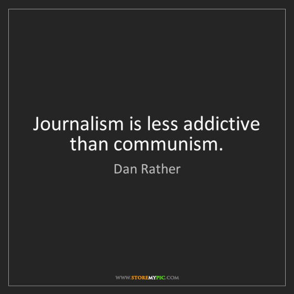 Dan Rather: Journalism is less addictive than communism.