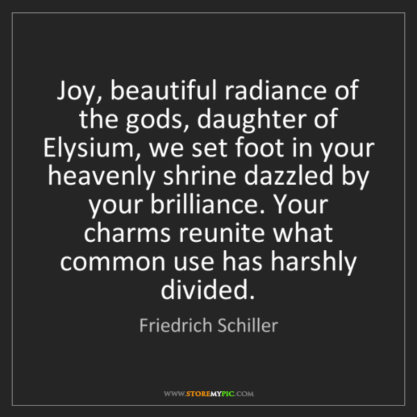 Friedrich Schiller: Joy, beautiful radiance of the gods, daughter of Elysium,...