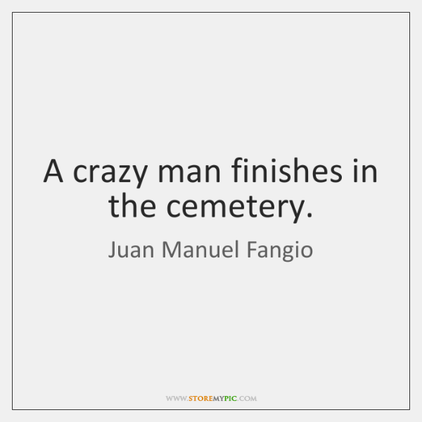 A crazy man finishes in the cemetery.