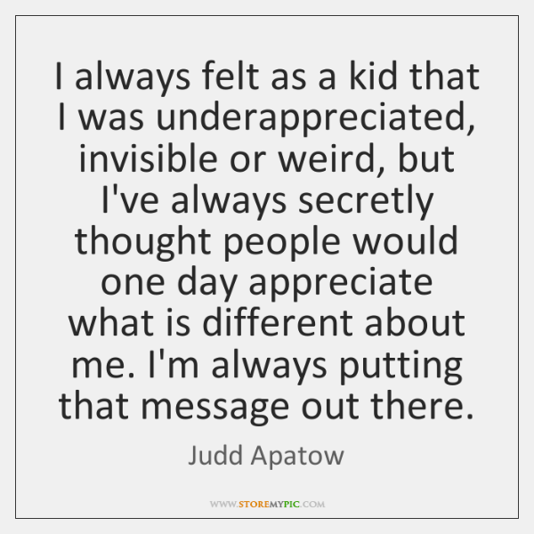 I always felt as a kid that I was underappreciated, invisible or ...