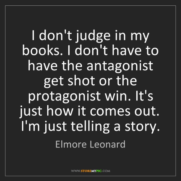 Elmore Leonard: I don't judge in my books. I don't have to have the antagonist...