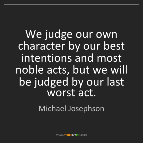 Michael Josephson: We judge our own character by our best intentions and...