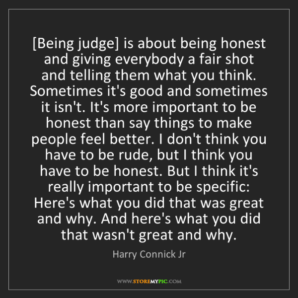 Harry Connick Jr: [Being judge] is about being honest and giving everybody...