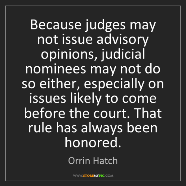 Orrin Hatch: Because judges may not issue advisory opinions, judicial...