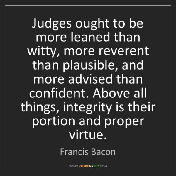 Francis Bacon: Judges ought to be more leaned than witty, more reverent...