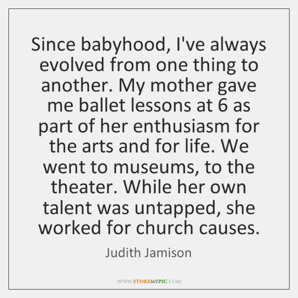 Since babyhood, I've always evolved from one thing to another. My mother ...