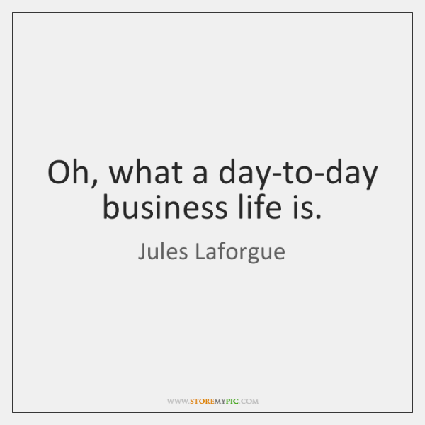 Oh, what a day-to-day business life is.