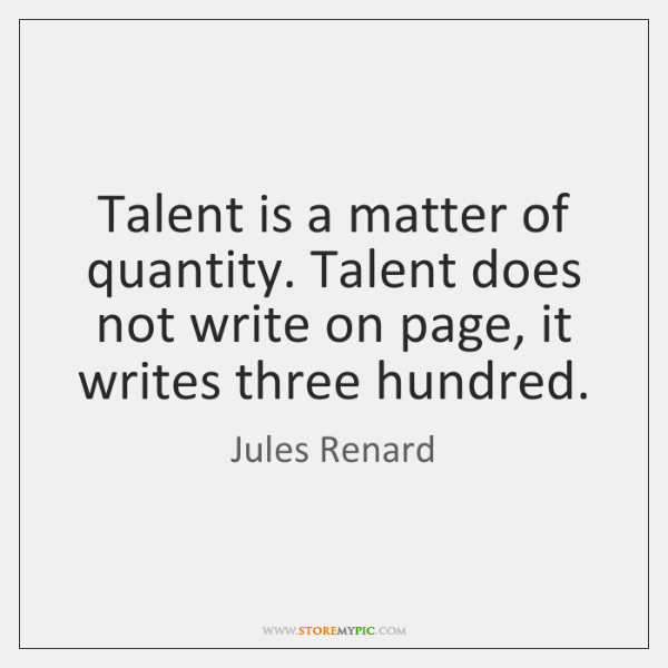 Talent is a matter of quantity. Talent does not write on page, ...