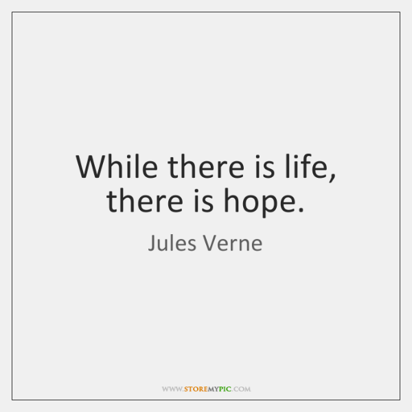 While there is life, there is hope.