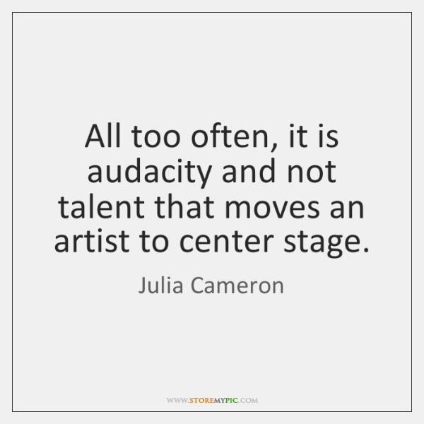 All too often, it is audacity and not talent that moves an ...