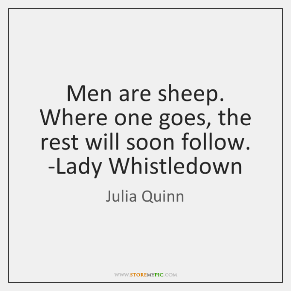 Men are sheep. Where one goes, the rest will soon follow. -Lady ...