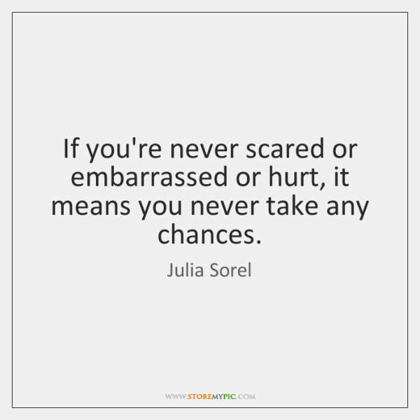 If you're never scared or embarrassed or hurt, it means you never ...