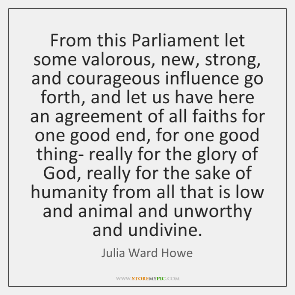 From this Parliament let some valorous, new, strong, and courageous influence go ...