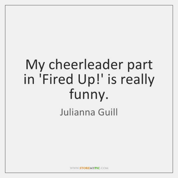 My cheerleader part in 'Fired Up!' is really funny.